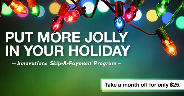 PUT MORE JOLLY IN YOUR HOLIDAY - Innovations Skip-A-Payment Program - Take a month off for only $25